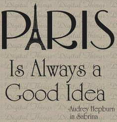 Audrey Hepburn was right! :) (of course) Paris is Always a Good Idea! .. 3 days to go and I will be there!