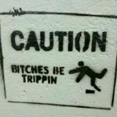 Caution, Bitches be TRIPPIN