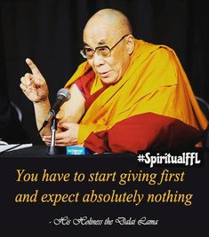 You have to start giving first and expect absolutely nothing - Best Dalai Lama Quotes Mehr Buddhist Wisdom, Buddhist Quotes, Spiritual Quotes, Wisdom Quotes, Quotes To Live By, Life Quotes, Buddhist Teachings, Spiritual Wellness, Tibetan Buddhism