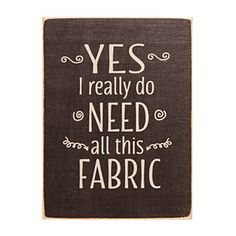 Yes I Really Do Need All This Fabric Sign - Black