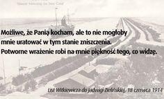 List Witkiewicza do Jadwigi Zielińskiej, 18 czerwca 1914:  Jest mi strasznie źle i czuję, że koniec jest już niedługi. Niech Pani przebaczy mi wszystko. Los kazał się nam spotkać w fatalnej chwili, kiedy Pani spokojna i czysta wstępowała w życie, a ja złamany, bez wiary i możności twórczości, schodziłem w śmierć.