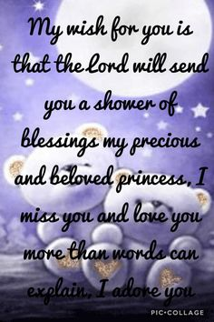 My wish for you is that the Lord will send you a shower of blessings my precious and beloved princess, I miss you and love you more than words can explain, I adore you
