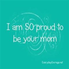 I am so proud to be your Mom
