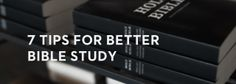 7 Tips for Better Bible Study - great ways of applying the Word to fully live out the Gospel.