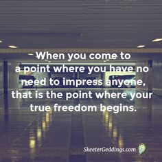 When you come to a point where you have no need to impress anyone, that is the point where your true freedom begins