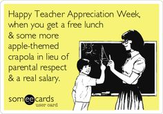 Happy Teacher Appreciation Week, when you get a free lunch & some more apple-themed crapola in lieu of parental respect & a real salary.