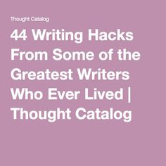 44 Writing Hacks From Some of the Greatest Writers Who Ever Lived   Thought Catalog