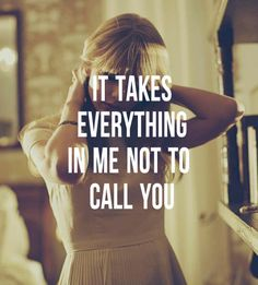 i just want to tell you, it takes everything in me not to call you. and i wish i could run to you, and i hope you know that, everytime i don't - i almost do.