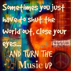 Sometimes you just have to shut the world out, close your eyes.....and turn the music up