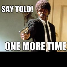 To all the guys that say YOLO.