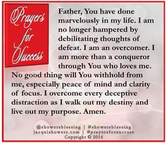 PRAYER FOR SUCCESS: Father, You have done marvelously in my life. I am no longer hampered by debilitating thoughts of defeat. I am an overcomer. I am more than a conqueror through You who loves me. No good thing will You withhold from me, especially peace of mind and clarity of focus. I overcome every deceptive distraction as I walk out my destiny and live out my purpose. Amen. #showersblessing #prayersforsuccess