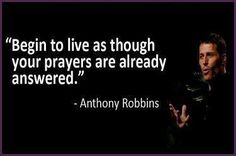 Live as though your prayers are answered - anthony robbins