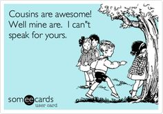 Funny Family Ecard: Cousins are awesome! Well mine are. I can't speak for yours.