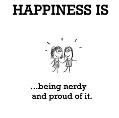Happiness is, being nerdy and proud of it. - Cute Happy Quotes