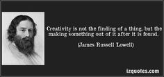 Creativity is not the finding of a thing, but the making something out of it after it is found. (James Russell Lowell) #quotes #quote #quotations #JamesRussellLowell