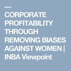 CORPORATE PROFITABILITY THROUGH REMOVING BIASES AGAINST WOMEN | INBA Viewpoint