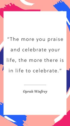 """""""The more you praise and celebrate your life, the more there is in life to celebrate."""" - Oprah Winfrey"""