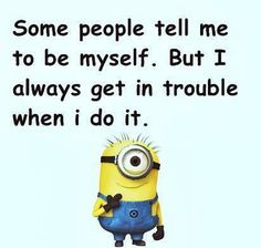 Some people tell me to be myself.  But I always get in trouble when I do it. - minion