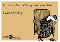 Funny Birthday Ecard: I'm sorry this birthday card is so late. I was pooping.