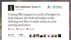 """""""Cutting PBS support (0.012% of budget) to help balance the Federal budget is like deleting text files to make room on your 500Gig hard drive."""" ~Neil deGrasse Tyson"""