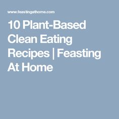 10 Plant-Based Clean Eating Recipes | Feasting At Home