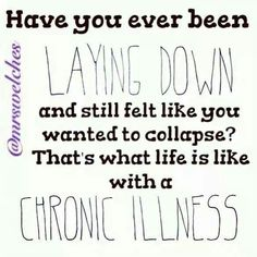 Have you ever been lying down and still felt like you wanted to collapse. That's what life is like with a chronic illness.