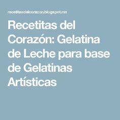 Recetitas del Corazón: Gelatina de Leche para base de Gelatinas Artísticas