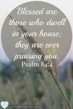 """""""Blessed are those who dwell in your house; they are ever praising you."""" Psalm 84:4 Looking at what it means to say """"my home is found in You alone"""" ..."""