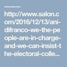 http://www.salon.com/2016/12/13/ani-difranco-we-the-people-are-in-charge-and-we-can-insist-the-electoral-college-voters-save-our-democracy/