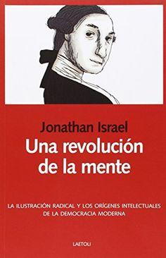 Una revolución de la mente : la Ilustración radical y los orígenes intelectuales de la democracia moderna / Jonathan Israel ; traducción de Serafín Senosiáin