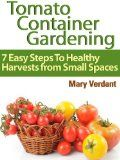 Free Kindle Book -  [Crafts & Hobbies & Home][Free] Tomato Container Gardening: 7 Easy Steps To Healthy Harvests from Small Spaces
