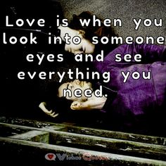 Love is when you look into someone eyes and see everything you need. #LoveQuotes  #LoveatFirstSight