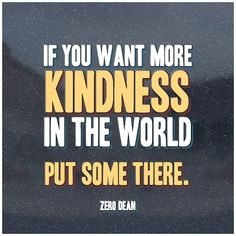 If you want more kindness in the world, put some there. #zerosophy