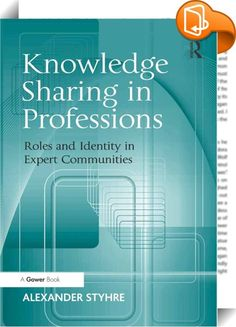 Knowledge Sharing in Professions    :  No professional is an island. Despite their capacity to monopolize and erect entry barriers in terms of either formal credentials or membership of certain organizations, professionalism is inextricably bound up with collective accomplishments on a day-to-day basis and the capacity to share all the resources that constitute the professional domain of expertise.  Knowledge Sharing in Professions looks at professionalism as a form of systematic and i...