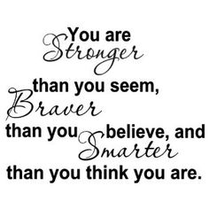 YOU ARE STRONGER THAN YOU SEEM, BRAVER THAN YOU BELIEVE, AND SMARTER THAN YOU THINK --- http://www.amazon.com/STRONGER-BRAVER-BELIEVE-SMARTER-THINK/dp/B003DEC5R6/?tag=centurydevelo-20