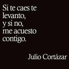 """""""Si te caes te levanto, y si no, me acuesto contigo"""" Julio Cortázar"""