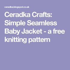 Ceradka Crafts: Simple Seamless Baby Jacket - a free knitting pattern