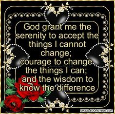 God grant me the serenity to acept the thing I cannot change,