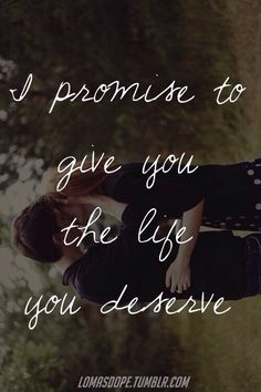 I promise I will always give you all the love and more... Always giving you my all to make the life for you that you truly deserve...