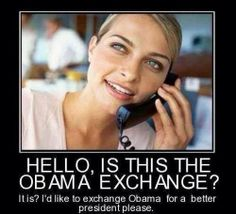 HELLO, IS THIS THE OBAMA EXCHANGE? It is? i'd like to exchange Obama for a better President please!