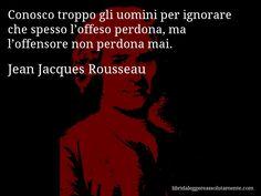 Aforisma di Jean Jacques Rousseau , Conosco troppo gli uomini per ignorare che spesso l'offeso perdona, ma l'offensore non perdona mai.