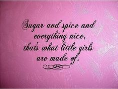 Sugar and spice and everything nice, that's what little girls are made of.