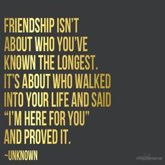 "Friendship isn't about who you've know the longest. It's about who walked into your life and said ""I'm here for you"" and proved it. ♥"