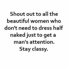 Shout out to all the beautiful women who don't need to dress half naked just to get a man's attention. Stay classy.