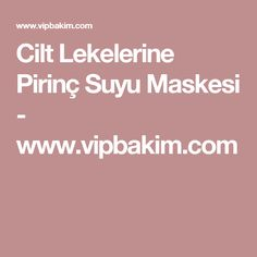 Cilt Lekelerine Pirinç Suyu Maskesi - www.vipbakim.com