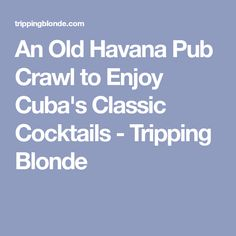 An Old Havana Pub Crawl to Enjoy Cuba's Classic Cocktails - Tripping Blonde