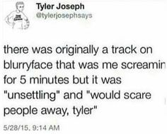 Aww noooo that would've been amazing. I'm literally open to anything twenty one pilots does because like Tyler could sing opera to like death metal guitar while Josh drummed on pots and pans and I'd still listen and love it