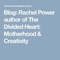 Blog: Rachel Power author of The Divided Heart: Motherhood & Creativity