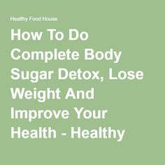How To Do Complete Body Sugar Detox, Lose Weight And Improve Your Health - Healthy Food House