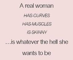 "Inspiration  quotes : "" a real woman has curves, has muscles, is skinny....is Whatever the hell she wants to be #selflove #inspire #motivation"
